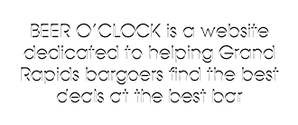 Beer O Clock is a website dedicated to helping Grand Rapids bargoers find the best deal at the best bar.